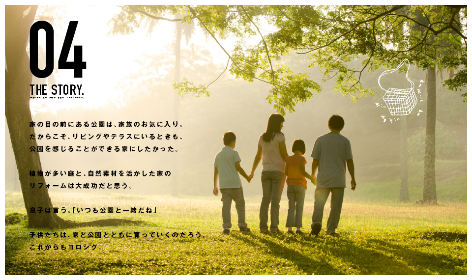 家の目の前にある公園は、家族のお気に入り。だからこそ、リビングやテラスにいるときも、公園を感じることができる家にしたかった。植物が多い庭と、自然素材を活かした家のリフォームは大成功だと思う。息子は言う。「いつも公園と一緒だね」子供たちは、家と公園とともに育っていくのだろう。これからもヨロシク。